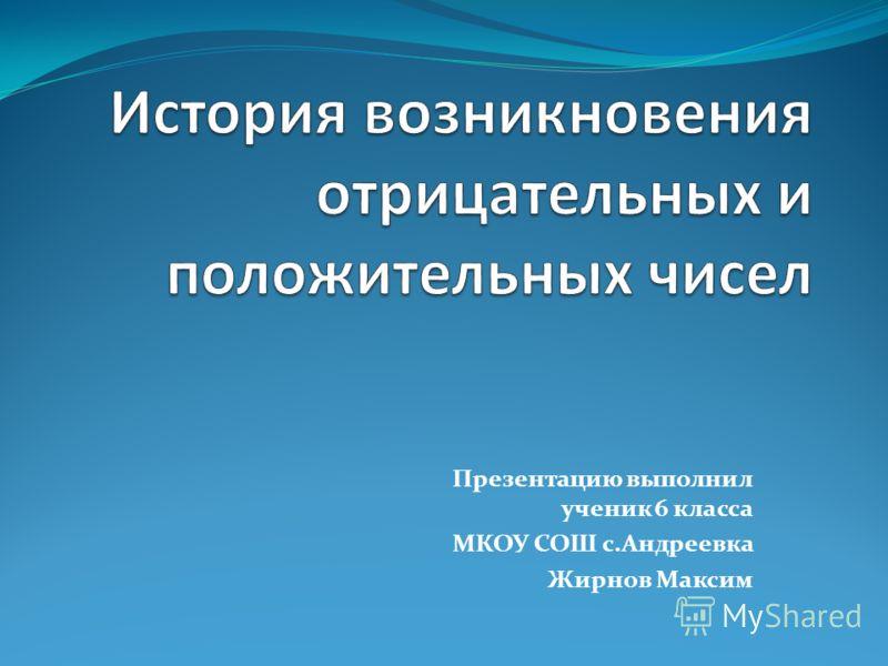 Презентацию выполнил ученик 6 класса МКОУ СОШ с.Андреевка Жирнов Максим