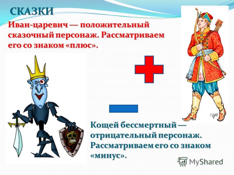 Иван-царевич положительный сказочный персонаж. Рассматриваем его со знаком «плюс». Кощей бессмертный отрицательный персонаж. Рассматриваем его со знаком «минус». СКАЗКИ