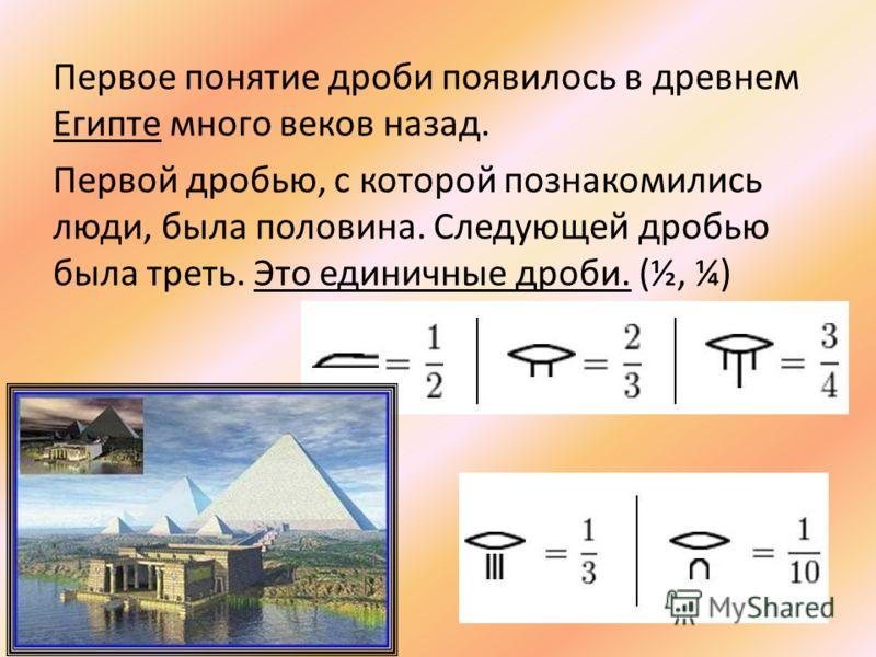 Первое понятие дроби появилось в древнем Египте много веков назад. Первой дробью, с которой познакомились люди, была половина. Следующей дробью была треть. Это единичные дроби. (½, ¼)
