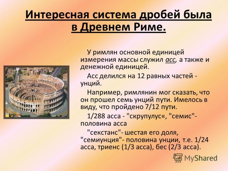 У римлян основной единицей измерения массы служил асс, а также и денежной единицей. Асс делился на 12 равных частей - унций. Например, римлянин мог сказать, что он прошел семь унций пути. Имелось в виду, что пройдено 7/12 пути. 1/288 асса -