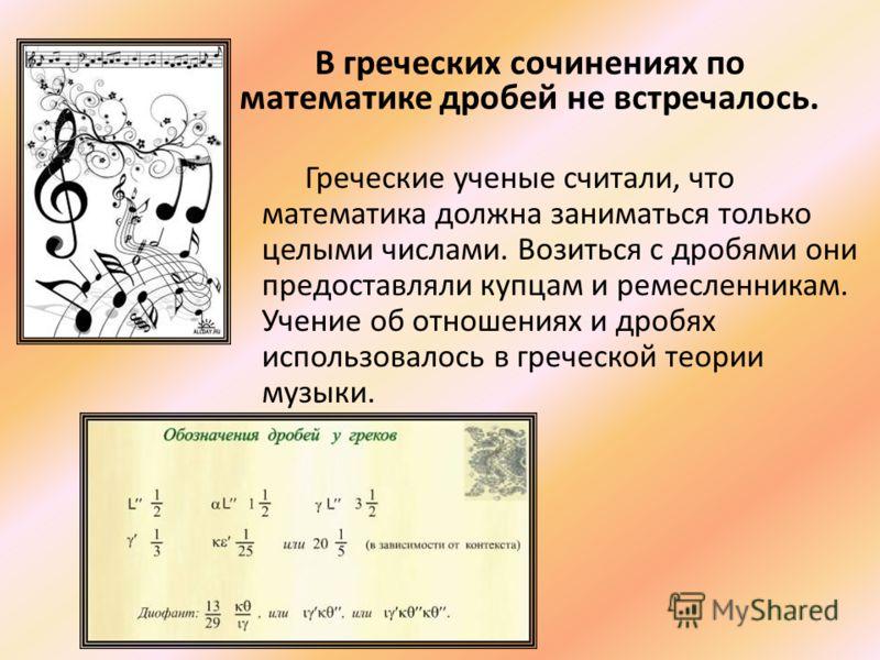 Греческие ученые считали, что математика должна заниматься только целыми числами. Возиться с дробями они предоставляли купцам и ремесленникам. Учение об отношениях и дробях использовалось в греческой теории музыки. В греческих сочинениях по математик