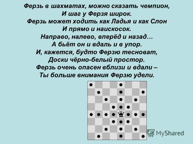 Ферзь в шахматах, можно сказать чемпион, И шаг у Ферзя широк. Ферзь может ходить как Ладья и как Слон И прямо и наискосок. Направо, налево, вперёд и назад… А бьёт он и вдаль и в упор. И, кажется, будто Ферзю тесноват, Доски чёрно-белый простор. Ферзь