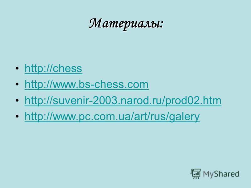 Материалы: http://chesshttp://chess http://www.bs-chess.comhttp://www.bs-chess.com http://suvenir-2003.narod.ru/prod02.htmhttp://suvenir-2003.narod.ru/prod02.htm http://www.pc.com.ua/art/rus/galeryhttp://www.pc.com.ua/art/rus/galery