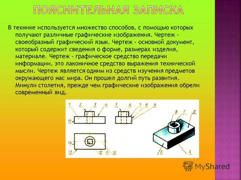 В технике используется множество способов, с помощью которых получают различные графические изображения. Чертеж – своеобразный графический язык. Чертеж – основной документ, который содержит сведения о форме, размерах изделия, материале. Чертеж – граф