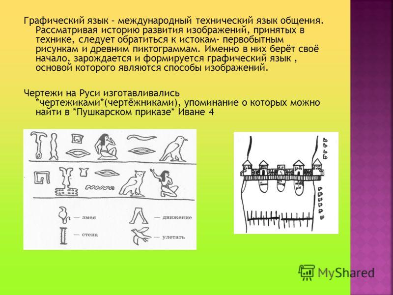 Графический язык – международный технический язык общения. Рассматривая историю развития изображений, принятых в технике, следует обратиться к истокам- первобытным рисункам и древним пиктограммам. Именно в них берёт своё начало, зарождается и формиру