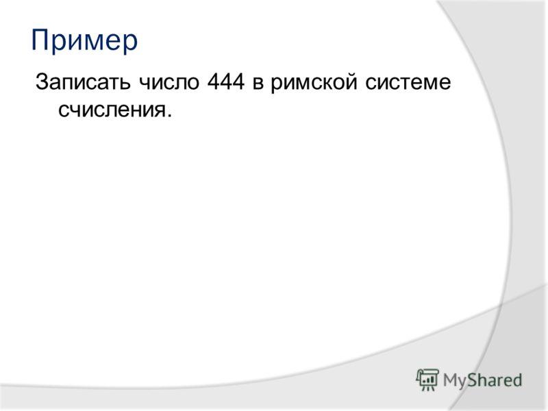 Пример Записать число 444 в римской системе счисления.