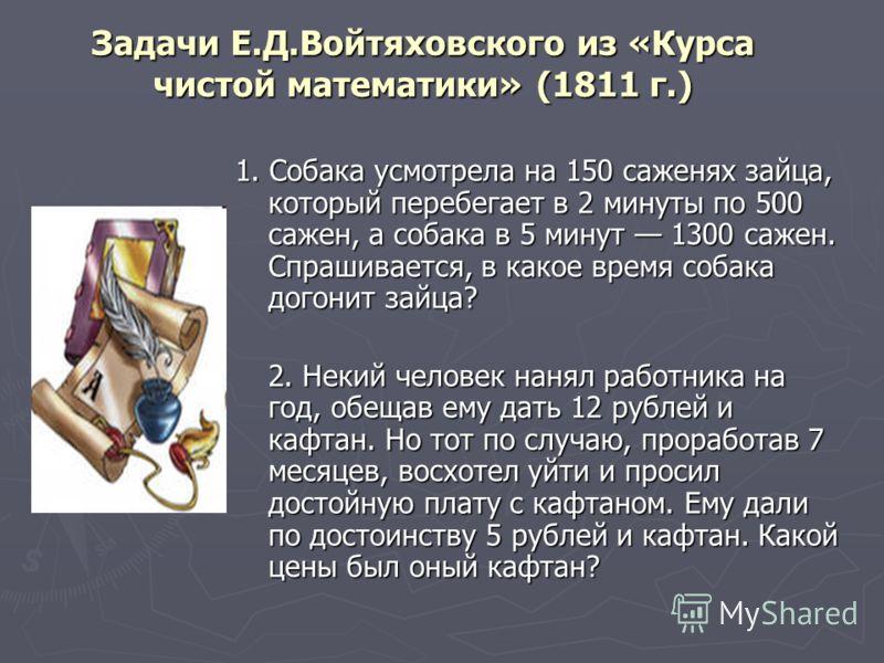 Задачи Е.Д.Войтяховского из «Курса чистой математики» (1811 г.) 1. Собака усмотрела на 150 саженях зайца, который перебегает в 2 минуты по 500 сажен, а собака в 5 минут 1300 сажен. Спрашивается, в какое время собака догонит зайца? 2. Некий человек на