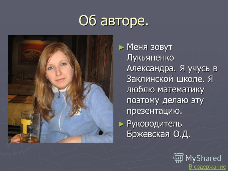 Об авторе. Меня зовут Лукьяненко Александра. Я учусь в Заклинской школе. Я люблю математику поэтому делаю эту презентацию. Руководитель Бржевская О.Д. В содержание