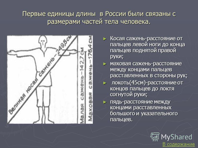 Первые единицы длины в России были связаны с размерами частей тела человека. Косая сажень-расстояние от пальцев левой ноги до конца пальцев поднятой правой руки; маховая сажень-расстояние между концами пальцев расставленных в стороны рук; локоть(45см