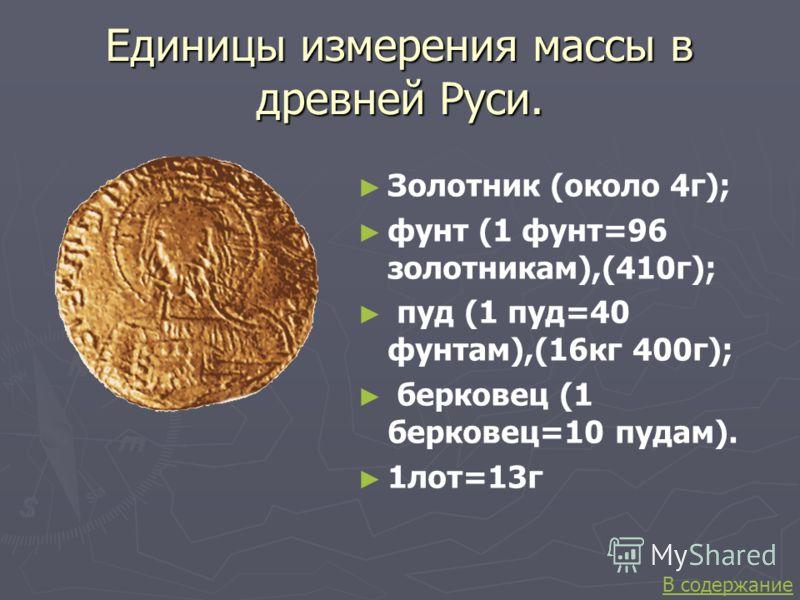 Единицы измерения массы в древней Руси. Золотник (около 4г); фунт (1 фунт=96 золотникам),(410г); пуд (1 пуд=40 фунтам),(16кг 400г); берковец (1 берковец=10 пудам). 1лот=13г В содержание