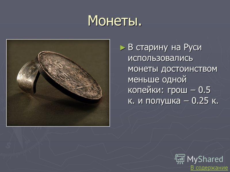 Монеты. В старину на Руси использовались монеты достоинством меньше одной копейки: грош – 0.5 к. и полушка – 0.25 к. В содержание