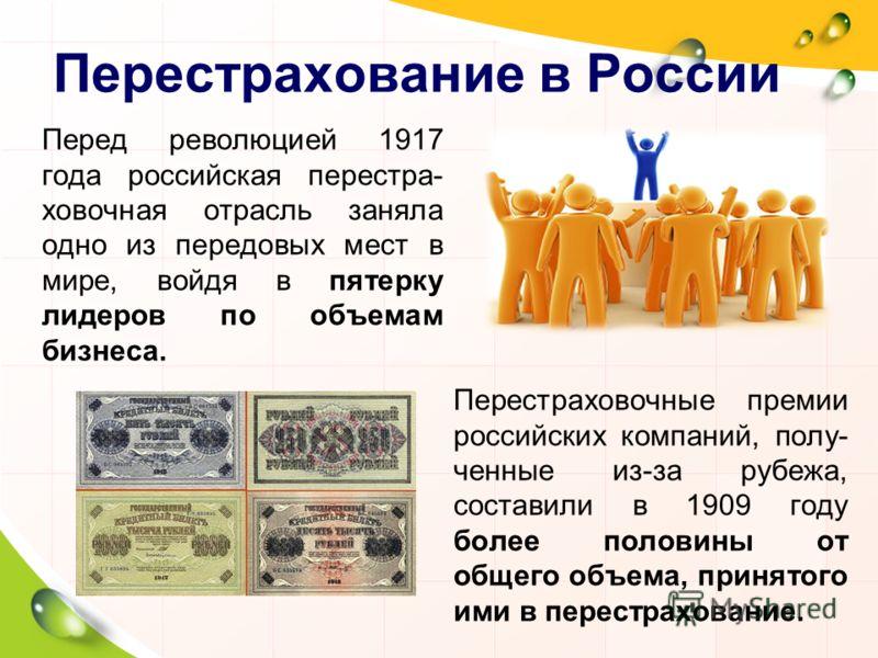 Перестрахование в России Перед революцией 1917 года российская перестра- ховочная отрасль заняла одно из передовых мест в мире, войдя в пятерку лидеров по объемам бизнеса. Перестраховочные премии российских компаний, полу- ченные из-за рубежа, состав