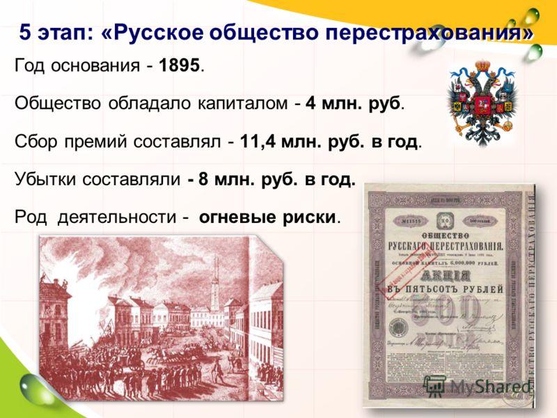 5 этап: «Русское общество перестрахования» Год основания - 1895. Общество обладало капиталом - 4 млн. руб. Сбор премий составлял - 11,4 млн. руб. в год. Убытки составляли - 8 млн. руб. в год. Род деятельности - огневые риски.