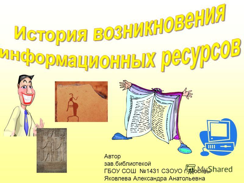 Автор зав.библиотекой ГБОУ СОШ 1431 СЗОУО г. Москвы Яковлева Александра Анатольевна