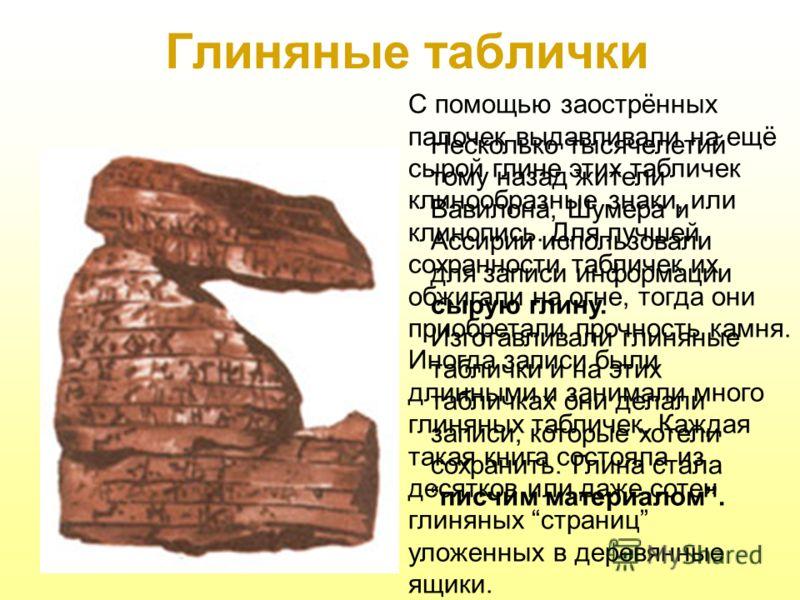 Глиняные таблички Несколько тысячелетий тому назад жители Вавилона, Шумера и Ассирии использовали для записи информации сырую глину. Изготавливали глиняные таблички и на этих табличках они делали записи, которые хотели сохранить. Глина сталаписчим ма