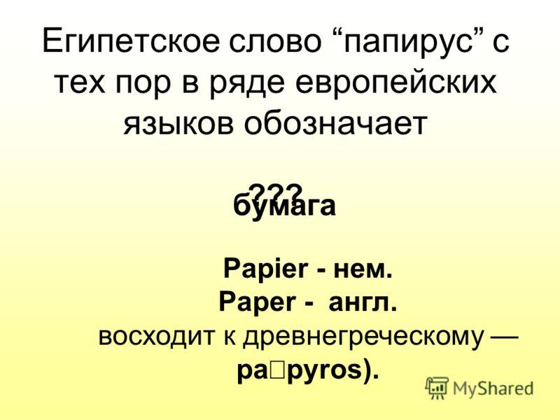 Египетское слово папирус с тех пор в ряде европейских языков обозначает ??? Papier - нем. Paper - англ. восходит к древнегреческому pa pyros). бумага