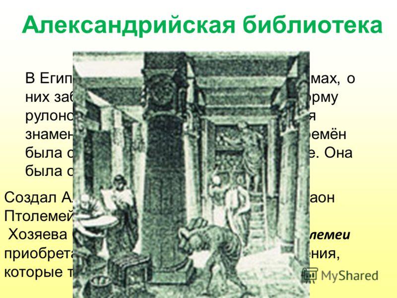 Александрийская библиотека В Египте библиотеки создавались в храмах, о них заботились жрецы. Книги имели форму рулонов, сделанных из папируса. Самая знаменитая библиотека древнейших времён была собрана в г. Александрии в Египте. Она была образована в