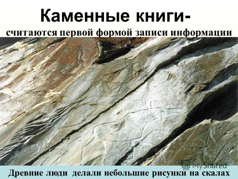 Каменные книги- считаются первой формой записи информации Древние люди делали небольшие рисунки на скалах