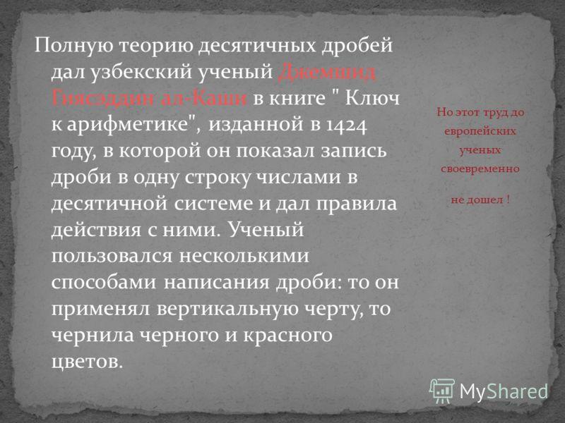 Полную теорию десятичных дробей дал узбекский ученый Джемшид Гиясэддин ал-Каши в книге