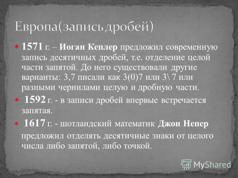1571 г. – Иоган Кеплер предложил современную запись десятичных дробей, т.е. отделение целой части запятой. До него существовали другие варианты: 3,7 писали как 3(0)7 или 3\ 7 или разными чернилами целую и дробную части. 1592 г. - в записи дробей впер