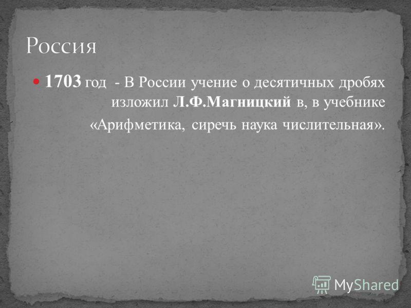 1703 год - В России учение о десятичных дробях изложил Л.Ф.Магницкий в, в учебнике «Арифметика, сиречь наука числительная».