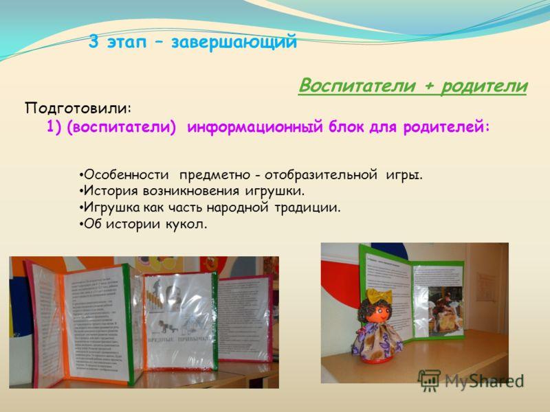 3 этап – завершающий Воспитатели + родители Подготовили: 1) (воспитатели) информационный блок для родителей: Особенности предметно - отобразительной игры. История возникновения игрушки. Игрушка как часть народной традиции. Об истории кукол.