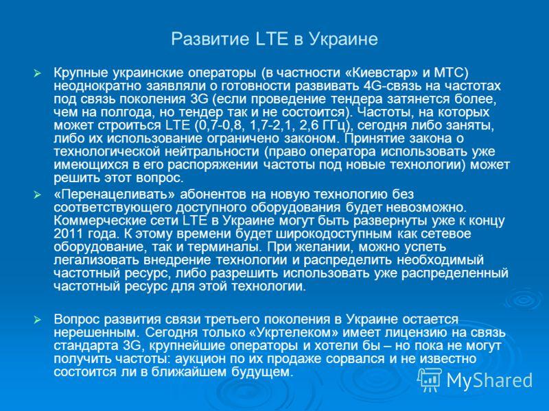 Развитие LTE в Украине Крупные украинские операторы (в частности «Киевстар» и МТС) неоднократно заявляли о готовности развивать 4G-связь на частотах под связь поколения 3G (если проведение тендера затянется более, чем на полгода, но тендер так и не с