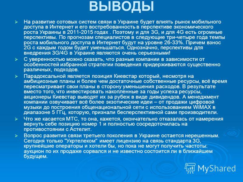 ВЫВОДЫ На развитие сотовых систем связи в Украине будет влиять рынок мобильного доступа в Интернет и его востребованность в перспективе экономического роста Украины в 2011-2015 годах. Поэтому и для 3G, и для 4G есть огромные перспективы. По прогнозам