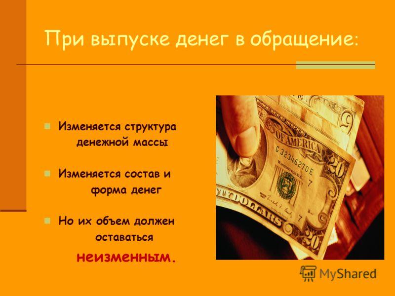 При выпуске денег в обращение : Изменяется структура денежной массы Изменяется состав и форма денег Но их объем должен оставаться неизменным.