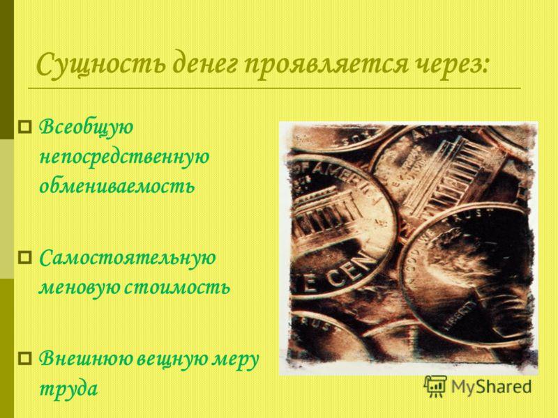 Сущность денег проявляется через: Всеобщую непосредственную обмениваемость Самостоятельную меновую стоимость Внешнюю вещную меру труда