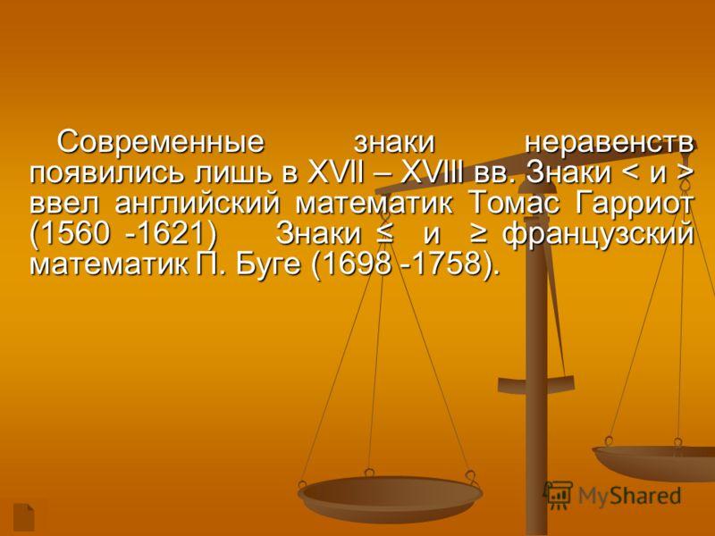 Современные знаки неравенств появились лишь в XVll – XVlll вв. Знаки < и > ввел английский математик Томас Гарриот (1560 -1621) Знаки и французский математик П. Буге (1698 -1758).