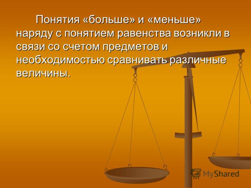 Понятия «больше» и «меньше» наряду с понятием равенства возникли в связи со счетом предметов и необходимостью сравнивать различные величины.