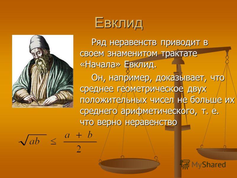Евклид Ряд неравенств приводит в своем знаменитом трактате «Начала» Евклид. Он, например, доказывает, что среднее геометрическое двух положительных чисел не больше их среднего арифметического, т. е. что верно неравенство