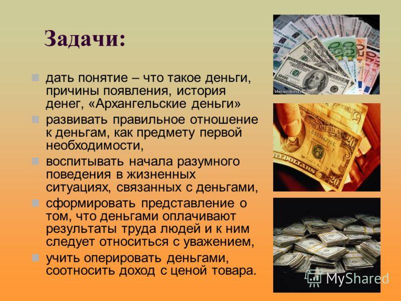 дать понятие – что такое деньги, причины появления, история денег, «Архангельские деньги» развивать правильное отношение к деньгам, как предмету первой необходимости, воспитывать начала разумного поведения в жизненных ситуациях, связанных с деньгами,
