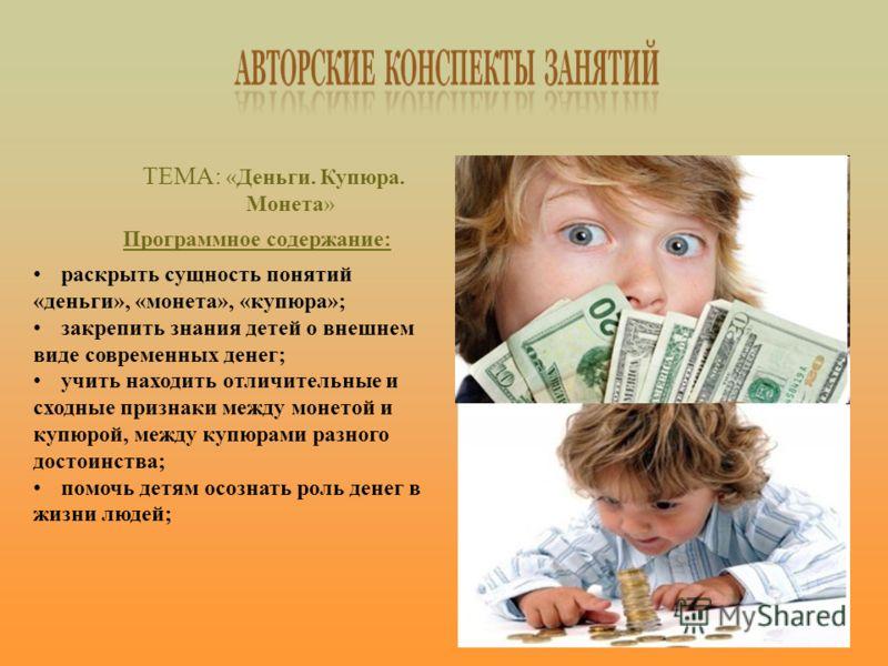 ТЕМА: «Деньги. Купюра. Монета» Программное содержание: раскрыть сущность понятий «деньги», «монета», «купюра»; закрепить знания детей о внешнем виде современных денег; учить находить отличительные и сходные признаки между монетой и купюрой, между куп