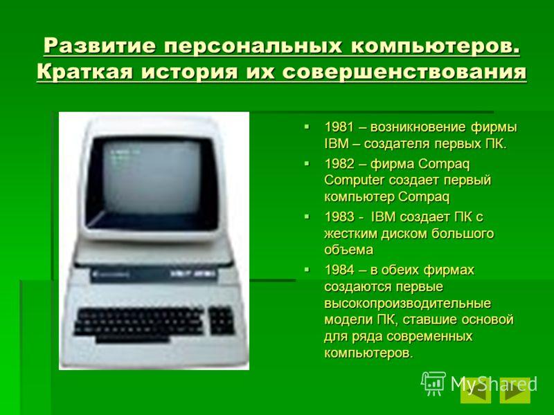 Развитие персональных компьютеров. Краткая история их совершенствования 1981 – возникновение фирмы IBM – создателя первых ПК. 1982 – фирма Compaq Computer создает первый компьютер Compaq 1983 - I I I IBM создает ПК с жестким диском большого объема 19