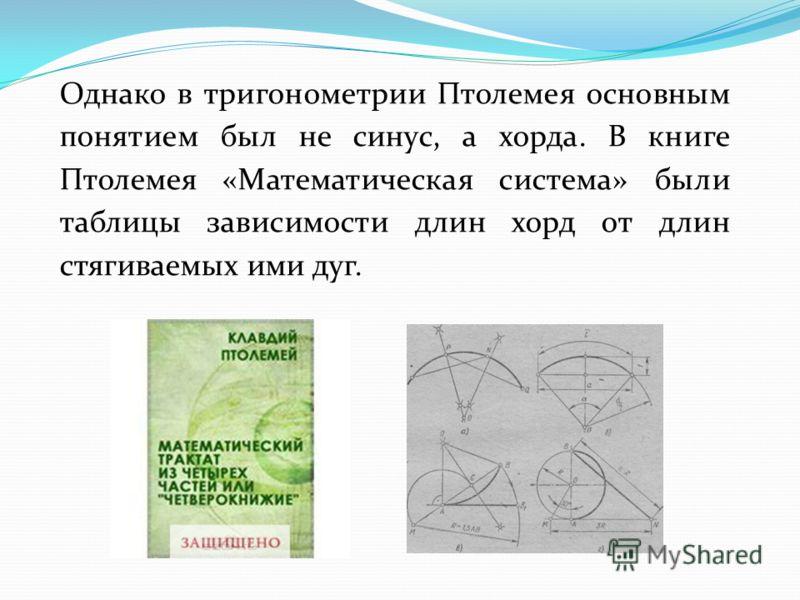 Однако в тригонометрии Птолемея основным понятием был не синус, а хорда. В книге Птолемея «Математическая система» были таблицы зависимости длин хорд от длин стягиваемых ими дуг.