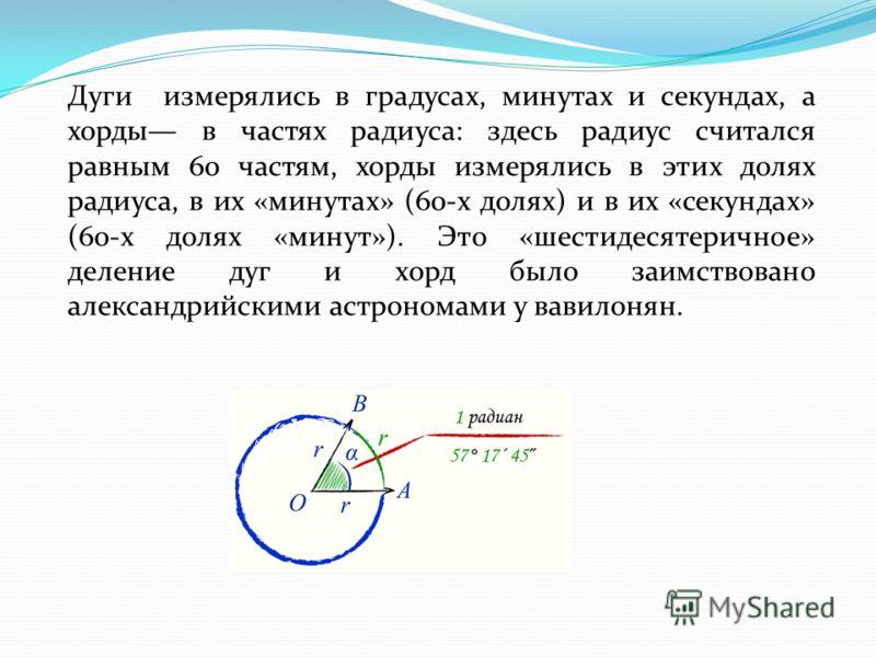 Дуги измерялись в градусах, минутах и секундах, а хорды в частях радиуса: здесь радиус считался равным 60 частям, хорды измерялись в этих долях радиуса, в их «минутах» (60-х долях) и в их «секундах» (60-х долях «минут»). Это «шестидесятеричное» делен