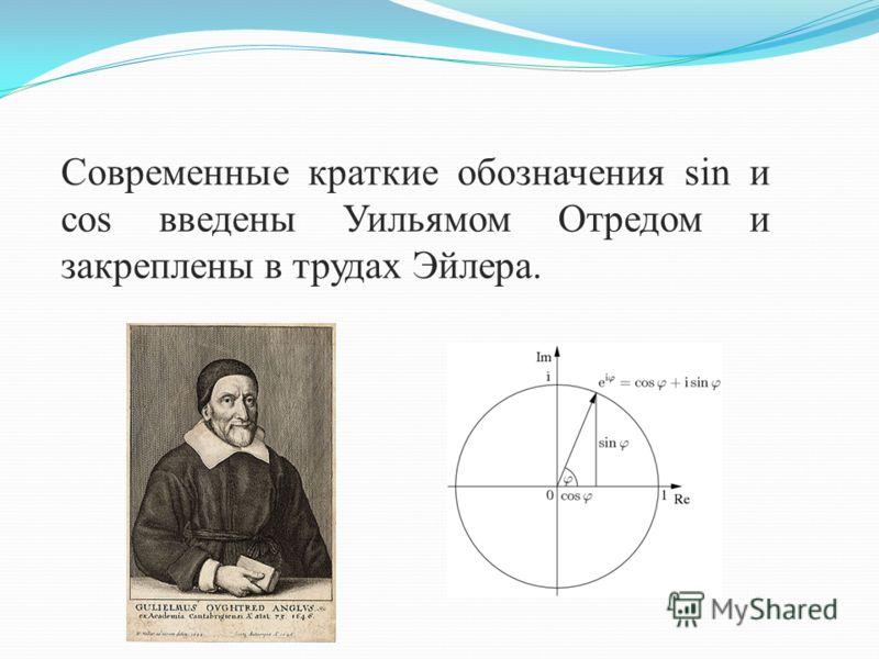 Современные краткие обозначения sin и cos введены Уильямом Отредом и закреплены в трудах Эйлера.