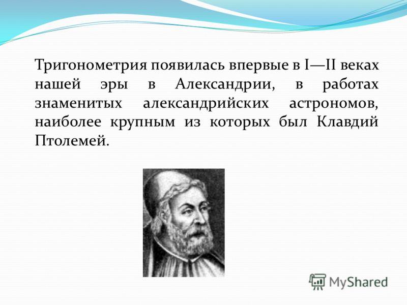 Тригонометрия появилась впервые в III веках нашей эры в Александрии, в работах знаменитых александрийских астрономов, наиболее крупным из которых был Клавдий Птолемей.