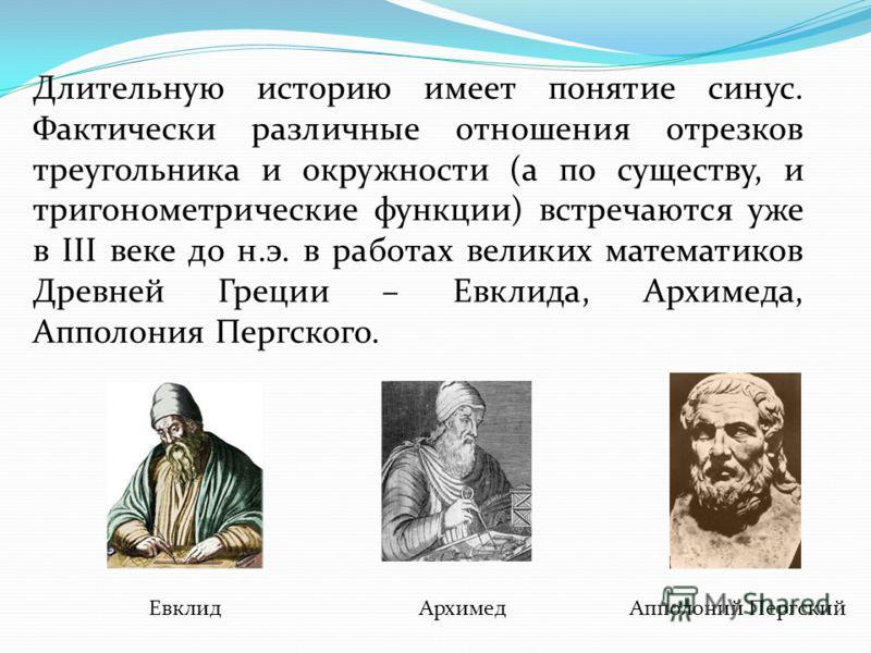Длительную историю имеет понятие синус. Фактически различные отношения отрезков треугольника и окружности (а по существу, и тригонометрические функции) встречаются уже в III веке до н.э. в работах великих математиков Древней Греции – Евклида, Архимед