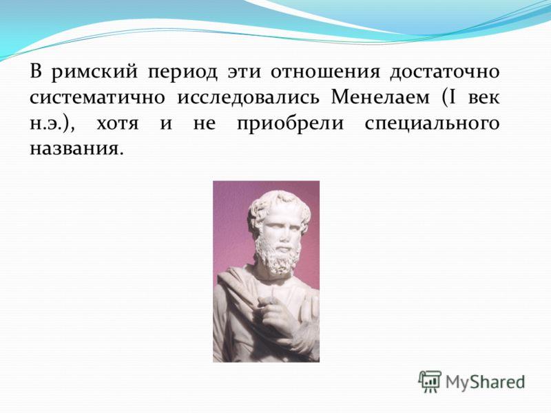 В римский период эти отношения достаточно систематично исследовались Менелаем (I век н.э.), хотя и не приобрели специального названия.