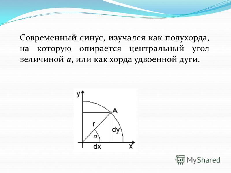 Современный синус, изучался как полухорда, на которую опирается центральный угол величиной a, или как хорда удвоенной дуги.