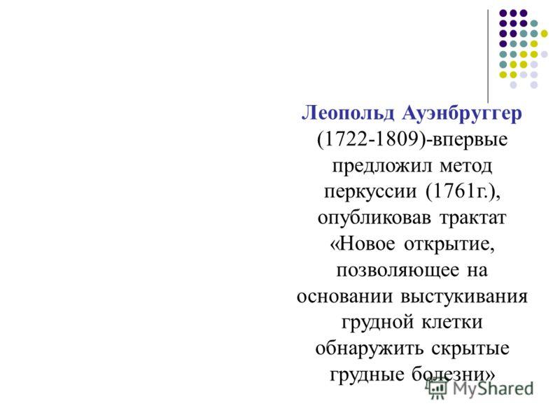 Леопольд Ауэнбруггер (1722-1809)-впервые предложил метод перкуссии (1761г.), опубликовав трактат «Новое открытие, позволяющее на основании выстукивания грудной клетки обнаружить скрытые грудные болезни»