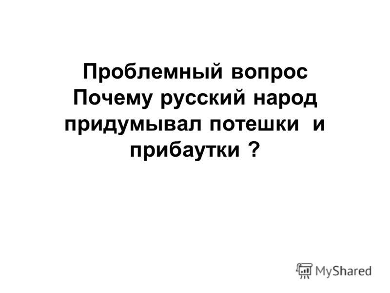 Проблемный вопрос Почему русский народ придумывал потешки и прибаутки ?