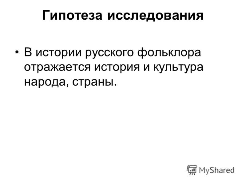 Гипотеза исследования В истории русского фольклора отражается история и культура народа, страны.