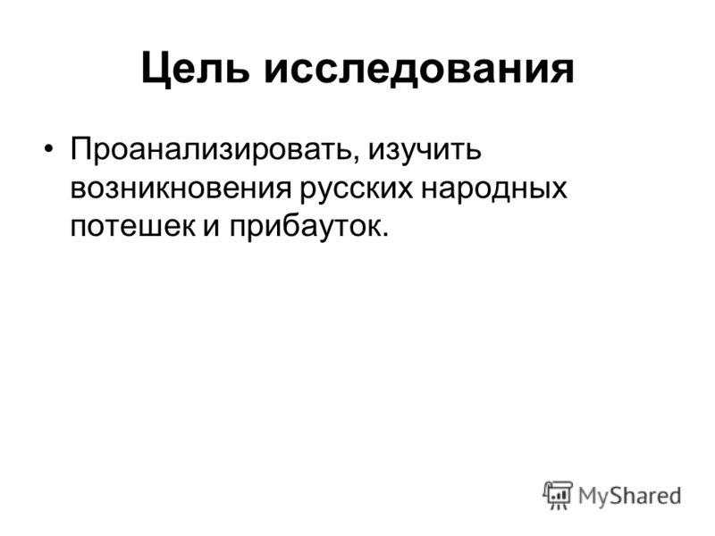 Цель исследования Проанализировать, изучить возникновения русских народных потешек и прибауток.