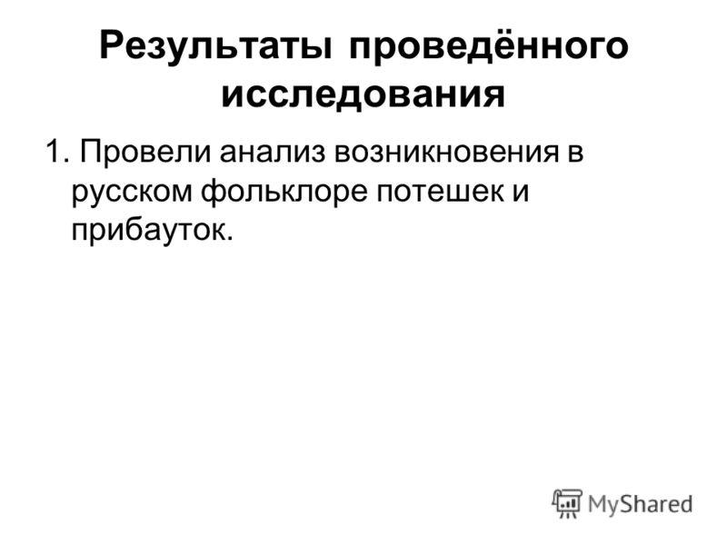 Результаты проведённого исследования 1. Провели анализ возникновения в русском фольклоре потешек и прибауток.