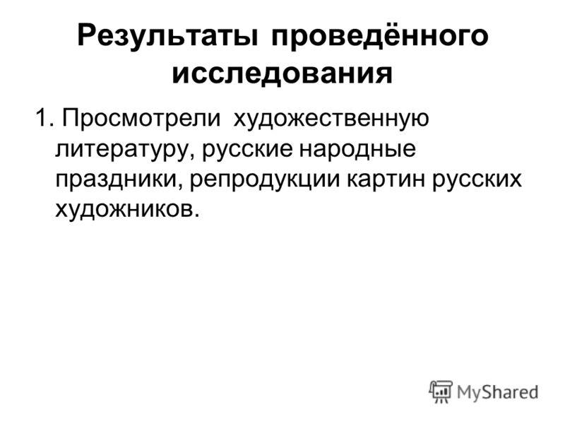 Результаты проведённого исследования 1. Просмотрели художественную литературу, русские народные праздники, репродукции картин русских художников.