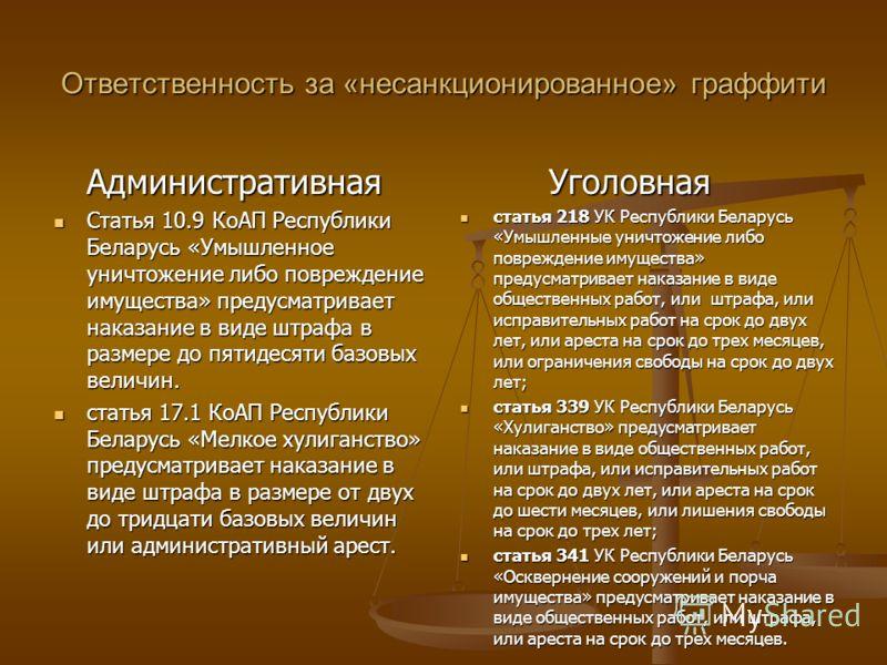 Ответственность за «несанкционированное» граффити Административная Статья 10.9 КоАП Республики Беларусь «Умышленное уничтожение либо повреждение имущества» предусматривает наказание в виде штрафа в размере до пятидесяти базовых величин. Статья 10.9 К